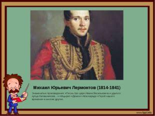 Михаил Юрьевич Лермонтов (1814-1841) Знаменитые произведения: «Песнь про царя