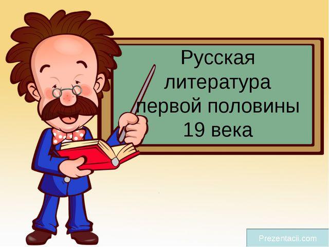 Русская литература первой половины 19 века Prezentacii.com