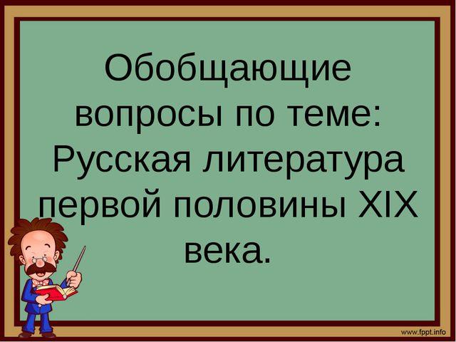 Обобщающие вопросы по теме: Русская литература первой половины XIX века.