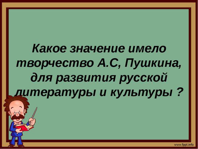 Какое значение имело творчество А.С, Пушкина, для развития русской литератур...