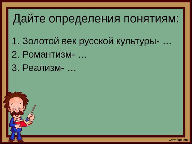 Дайте определения понятиям: Золотой век русской культуры- … Романтизм- … Реал...