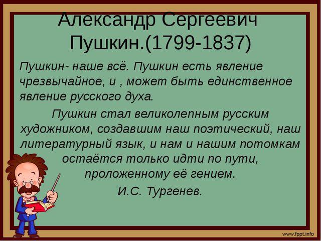 Александр Сергеевич Пушкин.(1799-1837) Пушкин- наше всё. Пушкин есть явление...