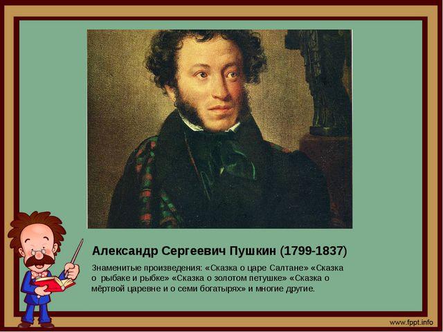 Александр Сергеевич Пушкин (1799-1837) Знаменитые произведения: «Сказка о цар...
