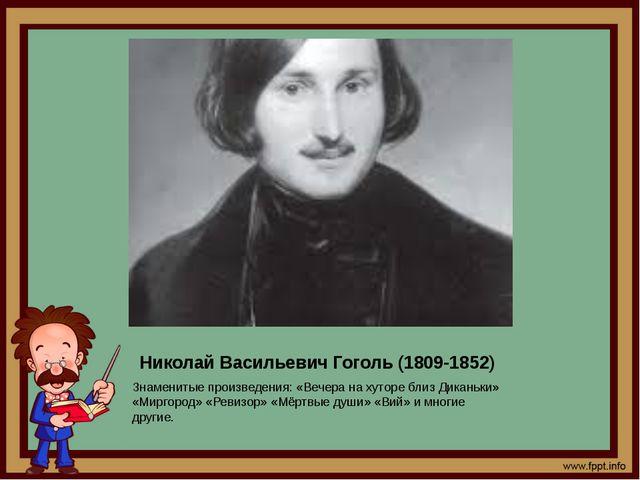 Николай Васильевич Гоголь (1809-1852) Знаменитые произведения: «Вечера на хут...