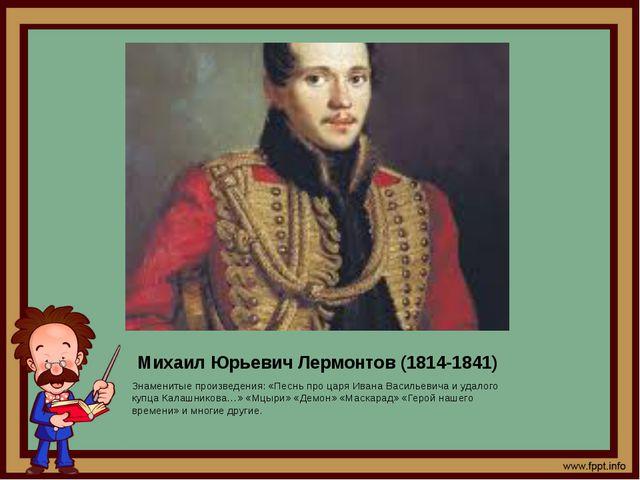 Михаил Юрьевич Лермонтов (1814-1841) Знаменитые произведения: «Песнь про царя...