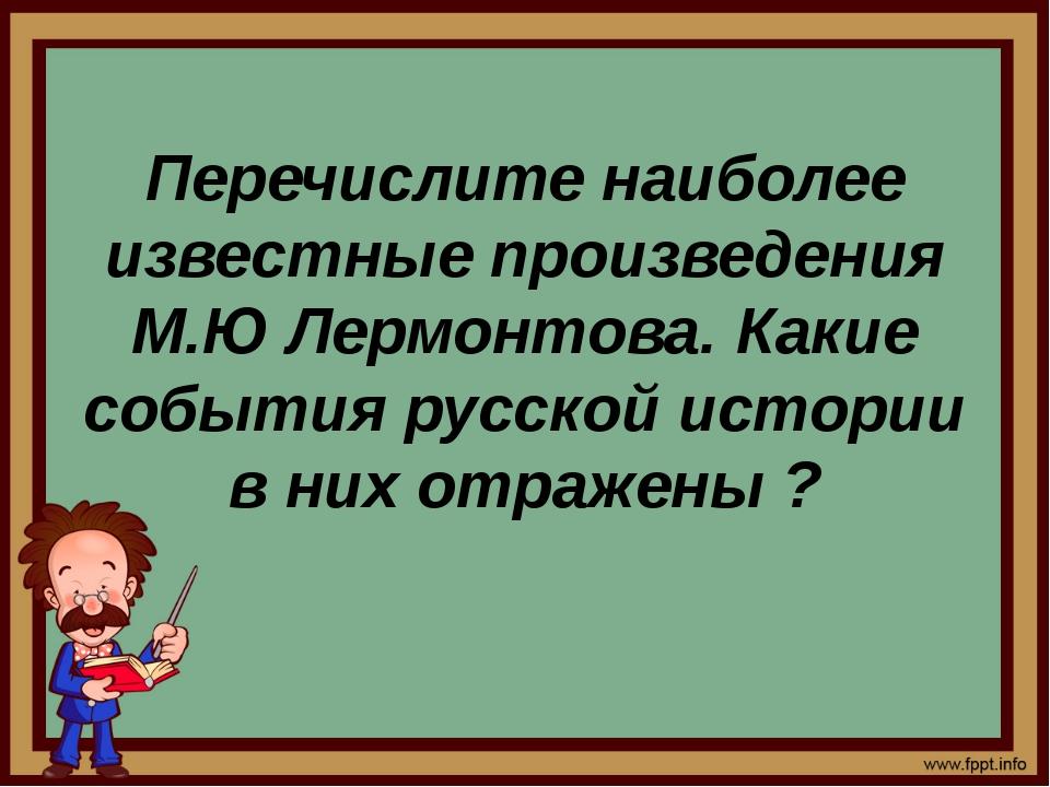 Перечислите наиболее известные произведения М.Ю Лермонтова. Какие события ру...