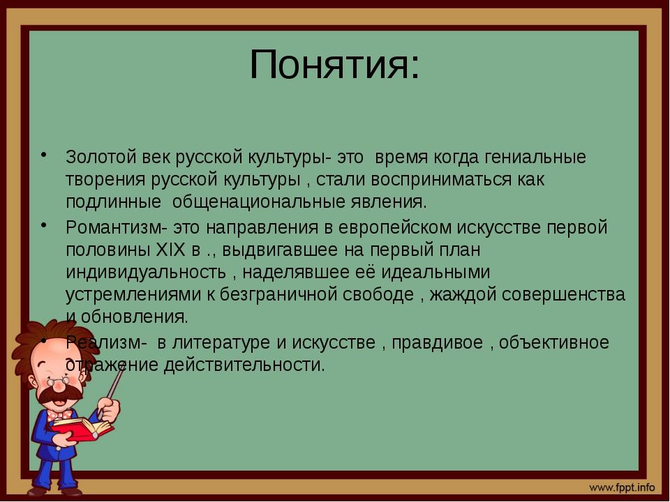 Понятия: Золотой век русской культуры- это время когда гениальные творения ру...