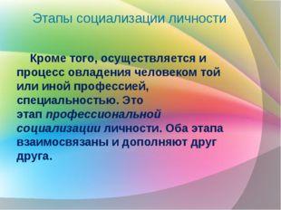 Этапы социализации личности Кроме того, осуществляется и процесс овладения че