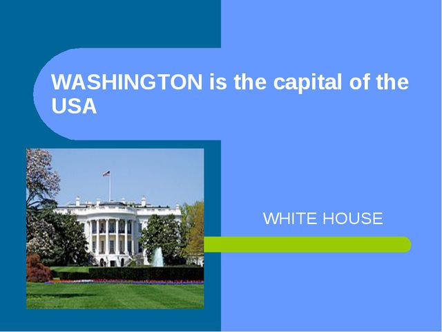 WASHINGTON is the capital of the USA WHITE HOUSE