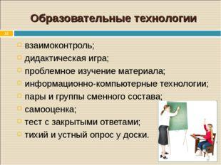 * Образовательные технологии взаимоконтроль; дидактическая игра; проблемное и