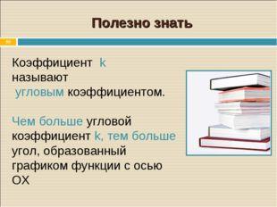 * Коэффициент k называют угловым коэффициентом. Чем больше угловой коэффициен