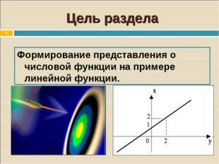 * Цель раздела Формирование представления о числовой функции на примере линей