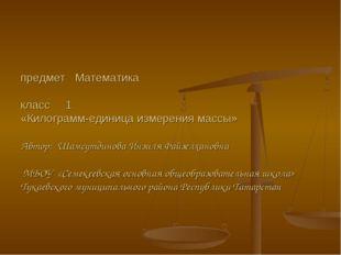 предмет Математика класс 1 «Килограмм-единица измерения массы» Автор: Шамсут