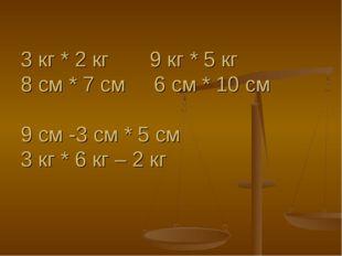 3 кг * 2 кг 9 кг * 5 кг 8 см * 7 см 6 см * 10 см 9 см -3 см * 5 см 3 кг * 6 к