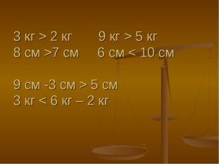 3 кг > 2 кг 9 кг > 5 кг 8 см >7 см 6 см < 10 см 9 см -3 см > 5 см 3 кг < 6 кг