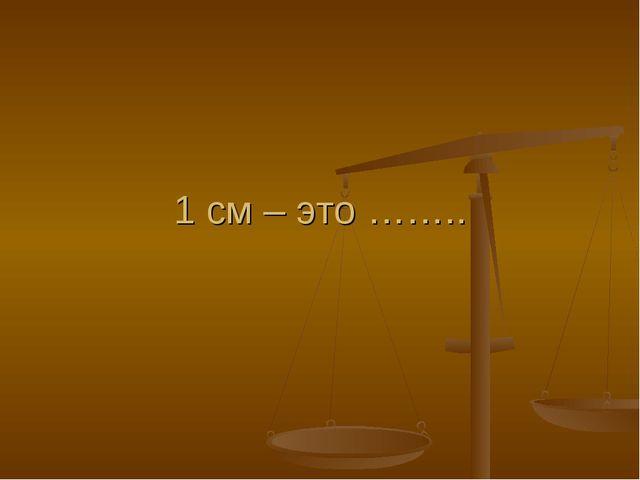 1 см – это ……..