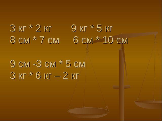 3 кг * 2 кг 9 кг * 5 кг 8 см * 7 см 6 см * 10 см 9 см -3 см * 5 см 3 кг * 6 к...