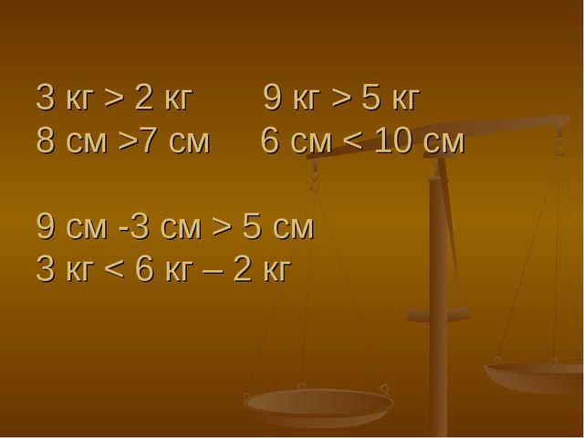 3 кг > 2 кг 9 кг > 5 кг 8 см >7 см 6 см < 10 см 9 см -3 см > 5 см 3 кг < 6 кг...