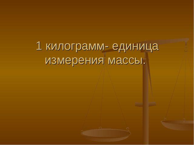 1 килограмм- единица измерения массы.