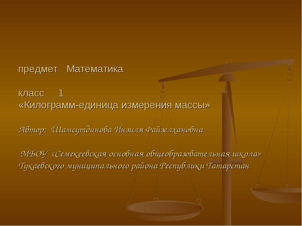 предмет Математика класс 1 «Килограмм-единица измерения массы» Автор: Шамсут...