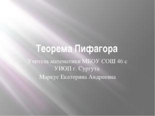 Теорема Пифагора Учитель математики МБОУ СОШ 46 с УИОП г. Сургута Маркус Екат