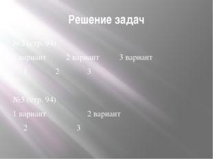 Решение задач №2 (стр. 94) 1 вариант2 вариант3 вариант 123 №3 (стр