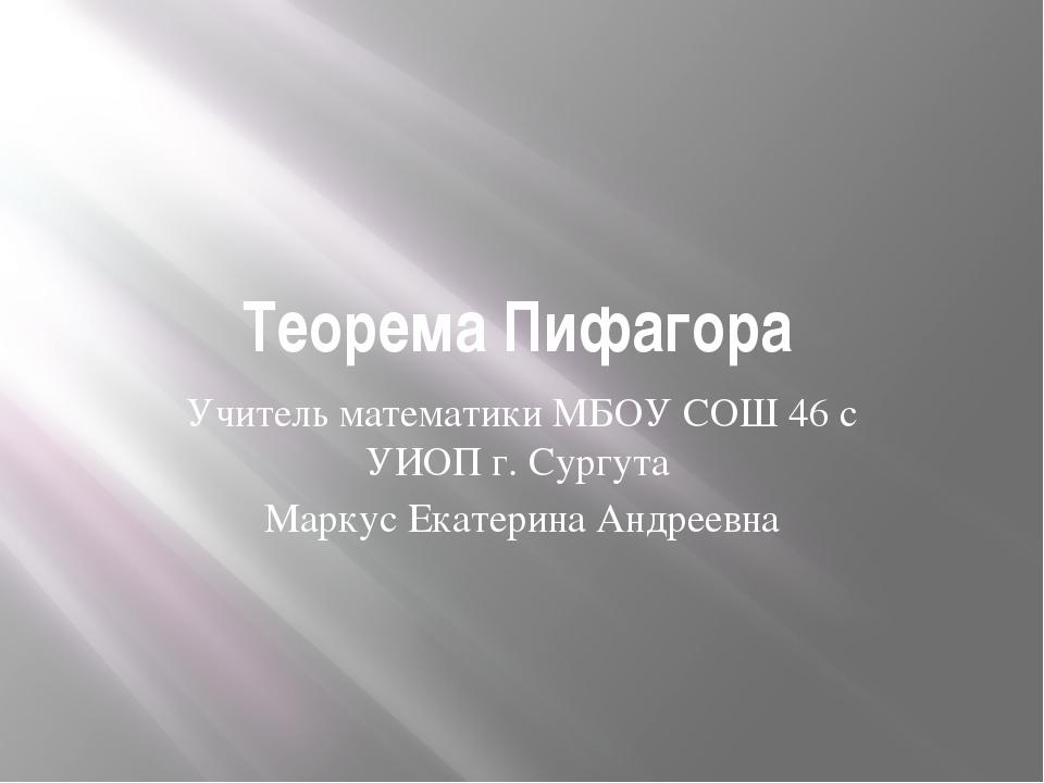 Теорема Пифагора Учитель математики МБОУ СОШ 46 с УИОП г. Сургута Маркус Екат...