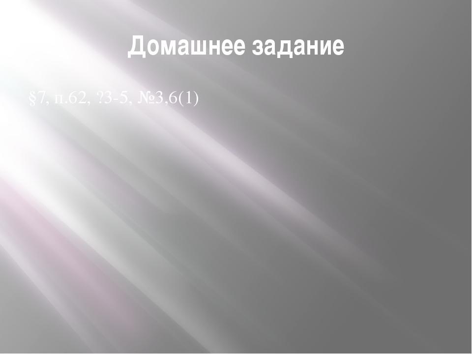 Домашнее задание §7, п.62, ?3-5, №3,6(1)
