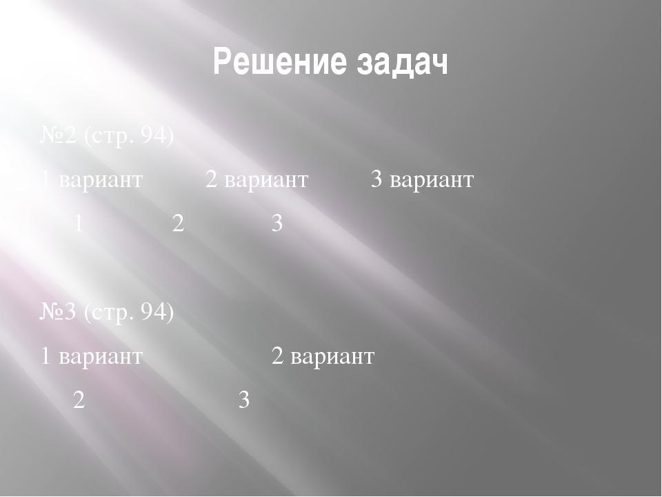 Решение задач №2 (стр. 94) 1 вариант2 вариант3 вариант 123 №3 (стр...