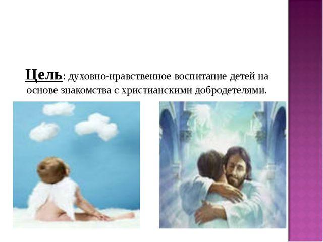Цель: духовно-нравственное воспитание детей на основе знакомства с христианск...
