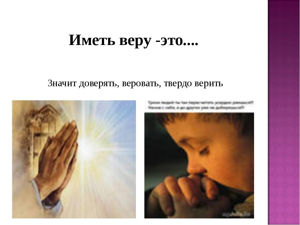 Значит доверять, веровать, твердо верить Иметь веру -это....