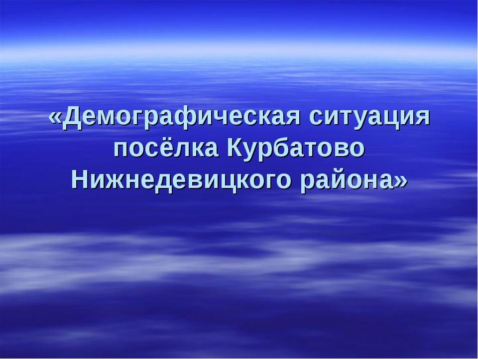 «Демографическая ситуация посёлка Курбатово Нижнедевицкого района»