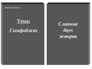 Тема: Симфоджаз 8 класс Музыка Слияние двух жанров