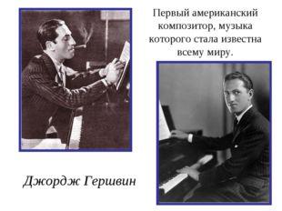 Первый американский композитор, музыка которого стала известна всему миру. Дж