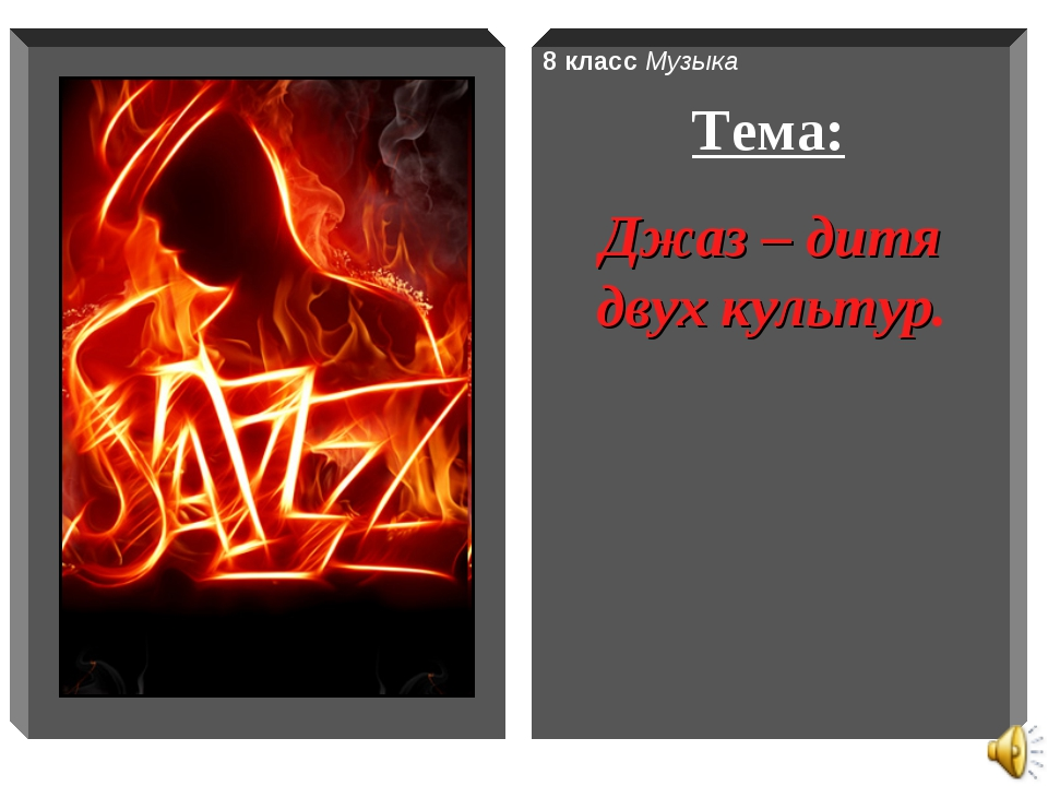 8 класс Музыка Тема: Джаз – дитя двух культур.