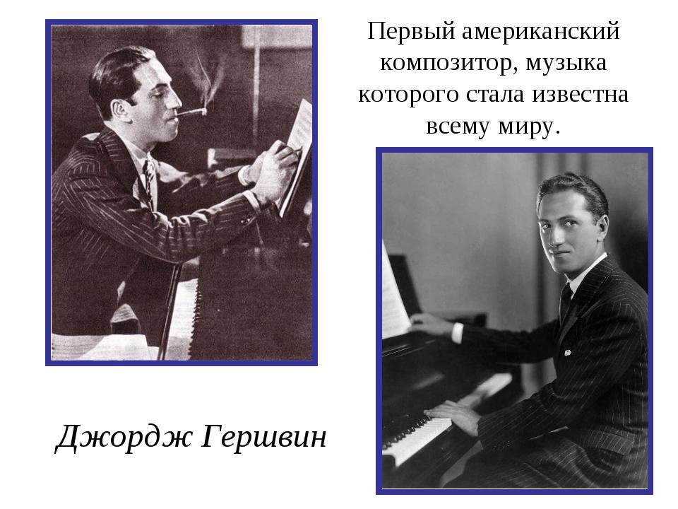 Первый американский композитор, музыка которого стала известна всему миру. Дж...