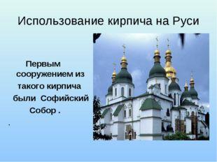 Использование кирпича на Руси  Первым сооружением из такого кирпича были Соф