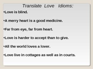 Translate Love Idioms: Love is blind. A merry heart is a good medicine. Far f