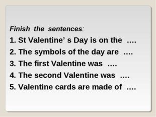 Finish the sentences: 1. St Valentine' s Day is on the …. 2. The symbols of t