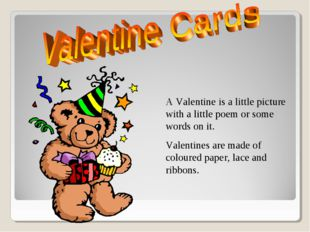 A Valentine is a little picture with a little poem or some words on it. Vale