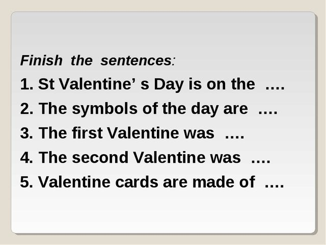 Finish the sentences: 1. St Valentine' s Day is on the …. 2. The symbols of t...
