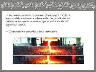 − Застывая, металл сохраняет форму того сосуда, в который был залит в жидком