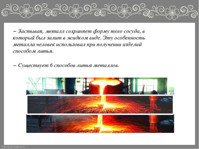 − Застывая, металл сохраняет форму того сосуда, в который был залит в жидком...