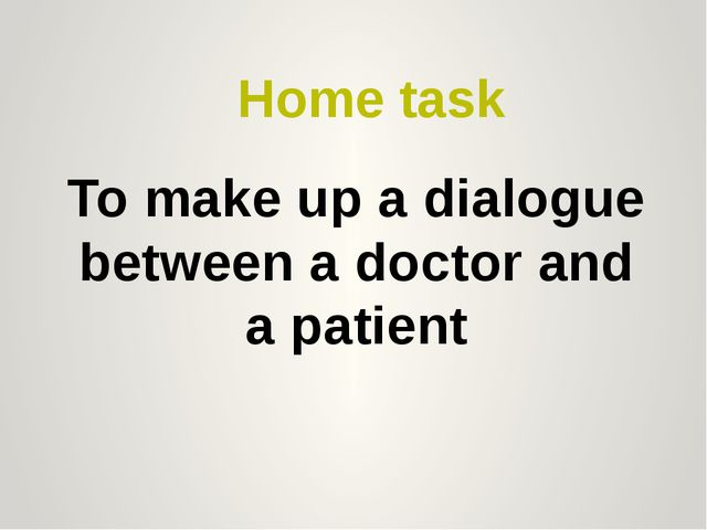 Home task To make up a dialogue between a doctor and a patient