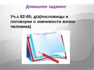 Домашнее задание: Уч.с.82-85; д/з(пословицы и поговорки о значимости жизни че