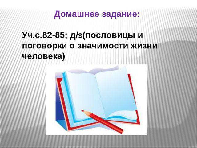 Домашнее задание: Уч.с.82-85; д/з(пословицы и поговорки о значимости жизни че...