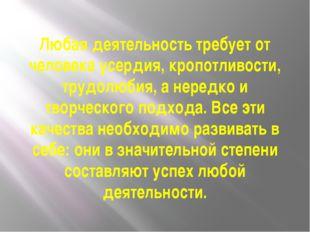 Любая деятельность требует от человека усердия, кропотливости, трудолюбия, а