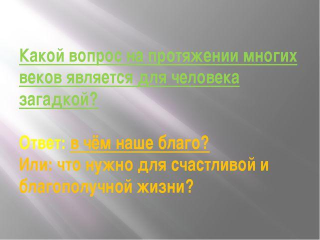 Какой вопрос на протяжении многих веков является для человека загадкой? Ответ...