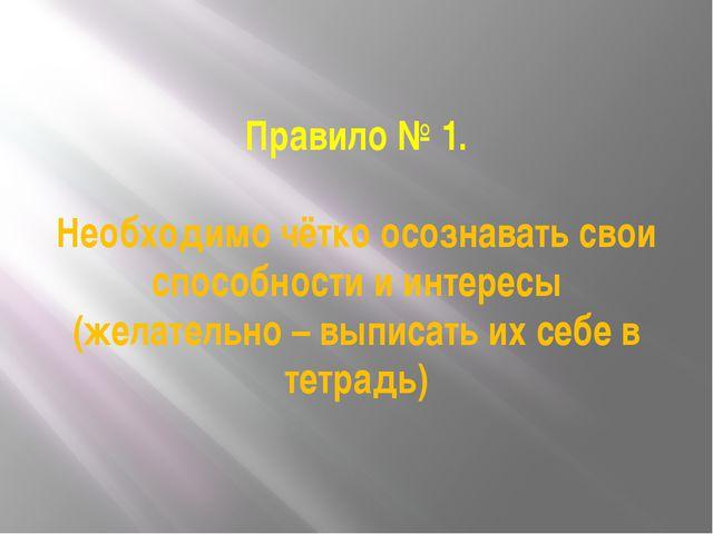 Правило № 1. Необходимо чётко осознавать свои способности и интересы (желател...