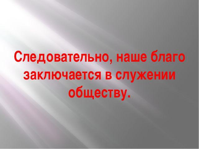 Следовательно, наше благо заключается в служении обществу.
